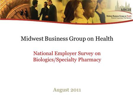 Midwest Business Group on Health National Employer Survey on Biologics/Specialty Pharmacy August 2011.