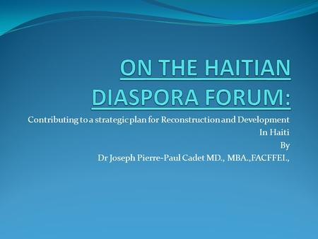 Contributing to a strategic plan for Reconstruction and Development In Haiti By Dr Joseph Pierre-Paul Cadet MD., MBA.,FACFFEI.,