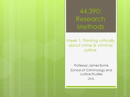 44.390: Research Methods Week 1: Thinking critically about crime & criminal justice Professor James Byrne School of Criminology and Justice Studies UML.