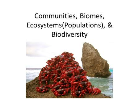 Communities, Biomes, Ecosystems(Populations), & Biodiversity