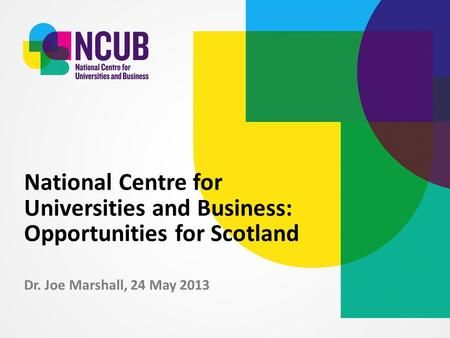 Dr. Joe Marshall, 24 May 2013 National Centre for Universities and Business: Opportunities for Scotland.