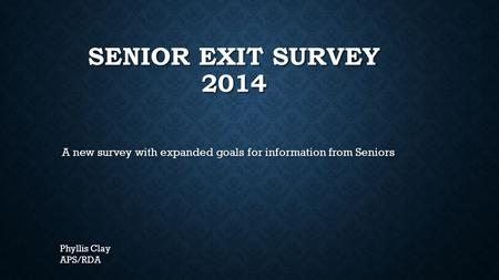 SENIOR EXIT SURVEY 2014 A new survey with expanded goals for information from Seniors Phyllis Clay APS/RDA.