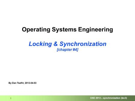 OSE 2013 – synchronization (lec3) 1 Operating Systems Engineering Locking & Synchronization [chapter #4] By Dan Tsafrir, 2013-04-03.
