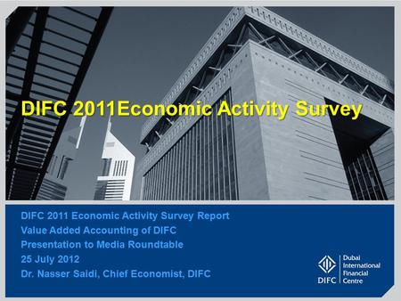 1 DIFC 2011Economic Activity Survey DIFC 2011 Economic Activity Survey Report Value Added Accounting of DIFC Presentation to Media Roundtable 25 July 2012.