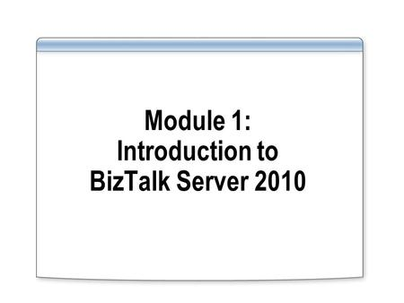 Module 1: Introduction to BizTalk Server 2010. Overview Lesson 1: What Is BizTalk Server 2010? Lesson 2: What's New in BizTalk Server 2010? Lesson 3: