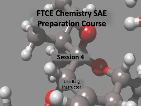 FTCE Chemistry SAE Preparation Course Session 4 Lisa Baig Instructor.