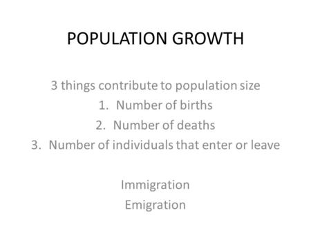 POPULATION GROWTH 3 things contribute to population size 1.Number of births 2.Number of deaths 3.Number of individuals that enter or leave Immigration.