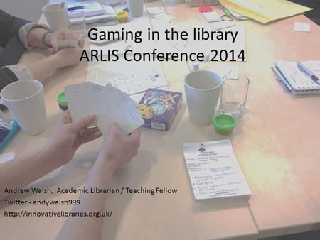 Gaming in the library ARLIS Conference 2014 Andrew Walsh, Academic Librarian / Teaching Fellow Twitter - andywalsh999