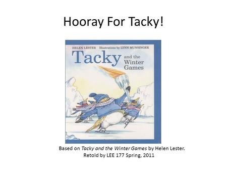 Hooray For Tacky! Based on Tacky and the Winter Games by Helen Lester. Retold by LEE 177 Spring, 2011.