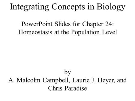 Integrating Concepts in Biology PowerPoint Slides for Chapter 24: Homeostasis at the Population Level by A. Malcolm Campbell, Laurie J. Heyer, and Chris.
