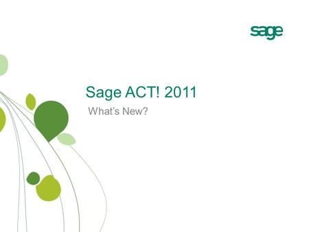 Sage ACT! 2011 What's New?. Why Sage ACT! 2011? Make contact. Build relationships. Get results. Automate key activities with Smart Tasks Eliminate double-entry.