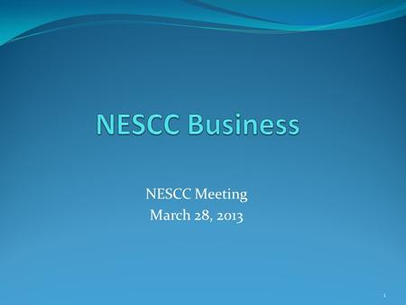 NESCC Meeting March 28, 2013 1. Topics Accomplishments Since Last Meeting Program Management for NESCC Support to the NESCC Sponsor Committee Review and.