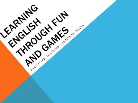 LEARNING ENGLISH THROUGH FUN AND GAMES EXECUTIVE TRAINING INSTITUTE MALTA.