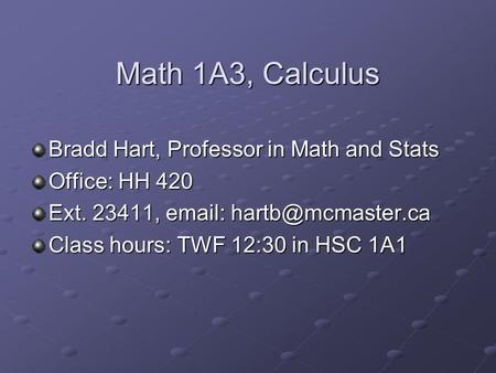 Math 1A3, Calculus Bradd Hart, Professor in Math and Stats Office: HH 420 Ext. 23411,   Class hours: TWF 12:30 in HSC 1A1.