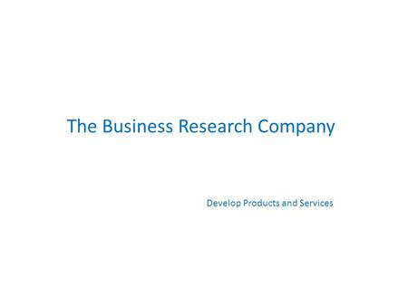 The Business Research Company Develop Products and Services.