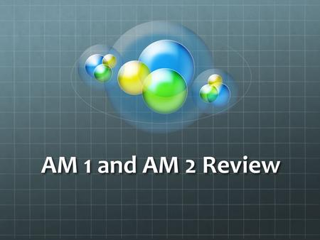 AM 1 and AM 2 Review.