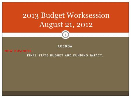 1 2013 Budget Worksession August 21, 2012 AGENDA NEW BUSINESS FINAL STATE BUDGET AND FUNDING IMPACT.