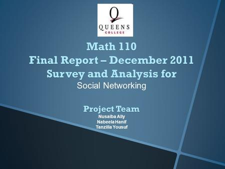 Project Team Nusaiba Ally Nabeela Hanif Tanzilla Yousuf Math 110 Final Report – December 2011 Survey and Analysis for Social Networking.