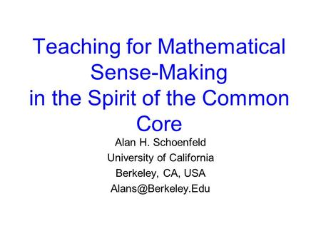 Teaching for Mathematical Sense-Making in the Spirit of the Common Core Alan H. Schoenfeld University of California Berkeley, CA, USA
