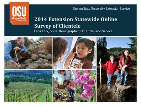 2014 Extension Statewide Online Survey of Clientele Lena Etuk, Social Demographer, OSU Extension Service.