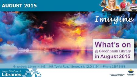Greenbank Library 145 – 167 Teviot Road, Greenbank QLD 4124 Phone 3297 5158 AUGUST 2015 Imagine.
