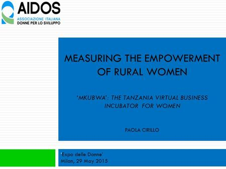 MEASURING THE EMPOWERMENT OF RURAL WOMEN 'MKUBWA': THE TANZANIA VIRTUAL BUSINESS INCUBATOR FOR WOMEN PAOLA CIRILLO 'Expo delle Donne' Milan, 29 May 2015.