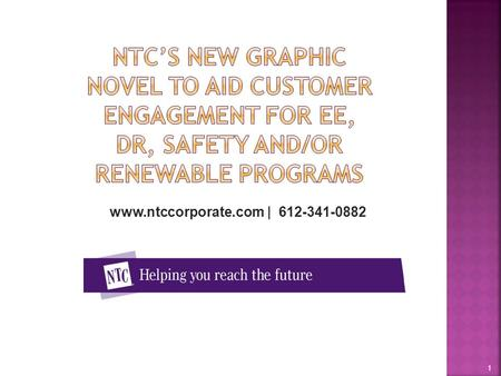 NTC's New Graphic Novel to aid customer engagement for EE, DR, Safety and/or Renewable Programs www.ntccorporate.com | 612-341-0882 1.