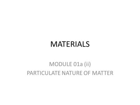 MATERIALS MODULE 01a (ii) PARTICULATE NATURE OF MATTER.