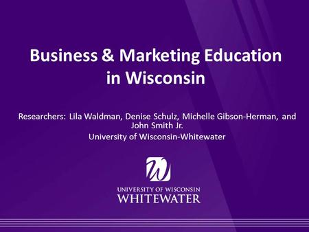 Business & Marketing Education in Wisconsin Researchers: Lila Waldman, Denise Schulz, Michelle Gibson-Herman, and John Smith Jr. University of Wisconsin-Whitewater.