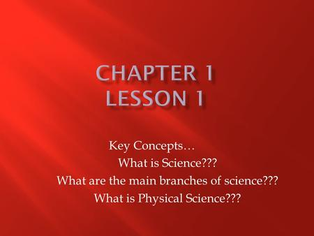 Key Concepts… What is Science??? What are the main branches of science??? What is Physical Science???
