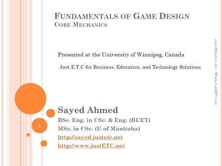 F UNDAMENTALS OF G AME D ESIGN C ORE M ECHANICS Sayed Ahmed BSc. Eng. in CSc. & Eng. (BUET) MSc. in CSc. (U of Manitoba)