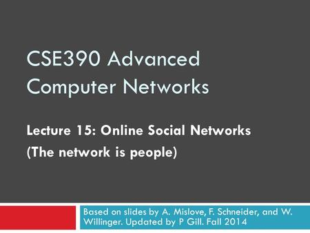 CSE390 Advanced Computer Networks Lecture 15: Online Social Networks (The network is people) Based on slides by A. Mislove, F. Schneider, and W. Willinger.