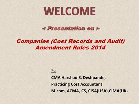 By: CMA Harshad S. Deshpande, Practicing Cost Accountant M.com, ACMA, CS, CISA(USA),CIMA(UK ) -: Presentation on :- Companies (Cost Records and Audit)