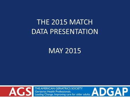 THE 2015 MATCH DATA PRESENTATION MAY 2015. Background on Participating in the Match  In 2014, ADGAP releases Geriatrics Fellowship Match Code of Ethics.