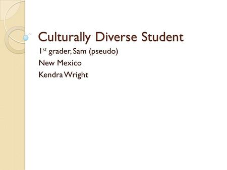 Culturally Diverse Student 1 st grader, Sam (pseudo) New Mexico Kendra Wright.
