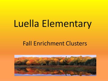 Fall Enrichment Clusters Luella Elementary. Enrichment Cluster Information Fall Enrichment Clusters will meet on Mondays from 1:30 – 2:10 PM beginning.