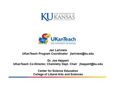 Jan Lariviere UKanTeach Program Coordinator Dr. Joe Heppert UKanTeach Co-Director, Chemistry Dept. Chair Center for Science.