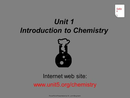 Unit 1 Introduction to Chemistry Internet web site: www.unit5.org/chemistry Outlin e Outlin e PowerPoint Presentation by Mr. John Bergmann.