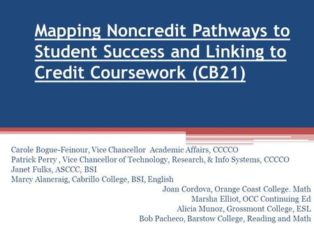 Mapping Noncredit Pathways to Student Success and Linking to Credit Coursework (CB21) Carole Bogue-Feinour, Vice Chancellor Academic Affairs, CCCCO Patrick.