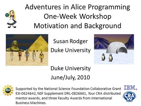 Adventures in Alice Programming One-Week Workshop Motivation and Background Susan Rodger Duke University June/July, 2010 Supported by the National Science.