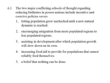The two major conflicting schools of thought regarding reducing birthrates in poorer nations include incentive and coercive policies versus 1.letting population.