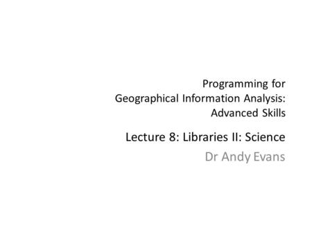 Programming for Geographical Information Analysis: Advanced Skills Lecture 8: Libraries II: Science Dr Andy Evans.