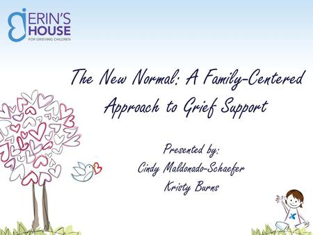 The New Normal: A Family-Centered Approach to Grief Support Presented by: Cindy Maldonado-Schaefer Kristy Burns.