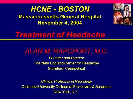 HCNE - BOSTON Massachussetts General Hospital November 4, 2004 Treatment of Headache ALAN M. RAPOPORT, M.D. Founder and Director The New England Center.