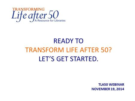 READY TO TRANSFORM LIFE AFTER 50? LET'S GET STARTED. TLA50 WEBINAR NOVEMBER 19, 2014.