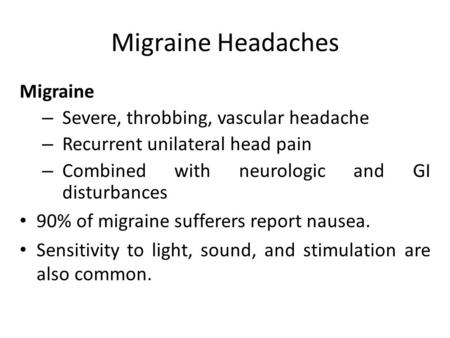 Migraine Headaches Migraine – Severe, throbbing, vascular headache – Recurrent unilateral head pain – Combined with neurologic and GI disturbances 90%