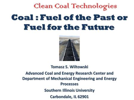 Coal : Fuel of the Past or Fuel for the Future Tomasz S. Wiltowski Advanced Coal and Energy Research Center and Department of Mechanical Engineering and.