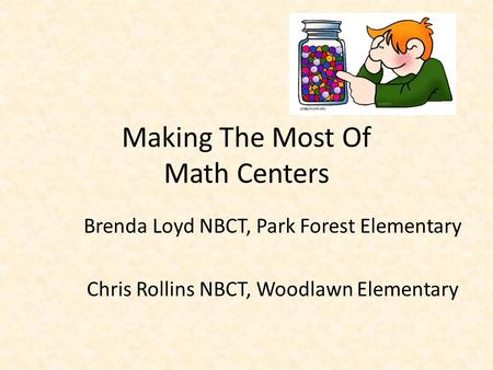 Making The Most Of Math Centers Brenda Loyd NBCT, Park Forest Elementary Chris Rollins NBCT, Woodlawn Elementary.