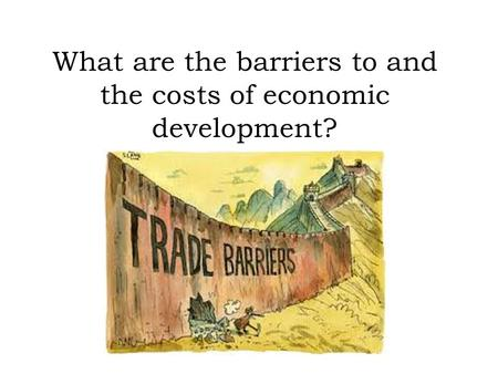 What are the barriers to and the costs of economic development?