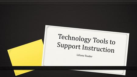 Technology Tools to Support Instruction Liliana Toader.